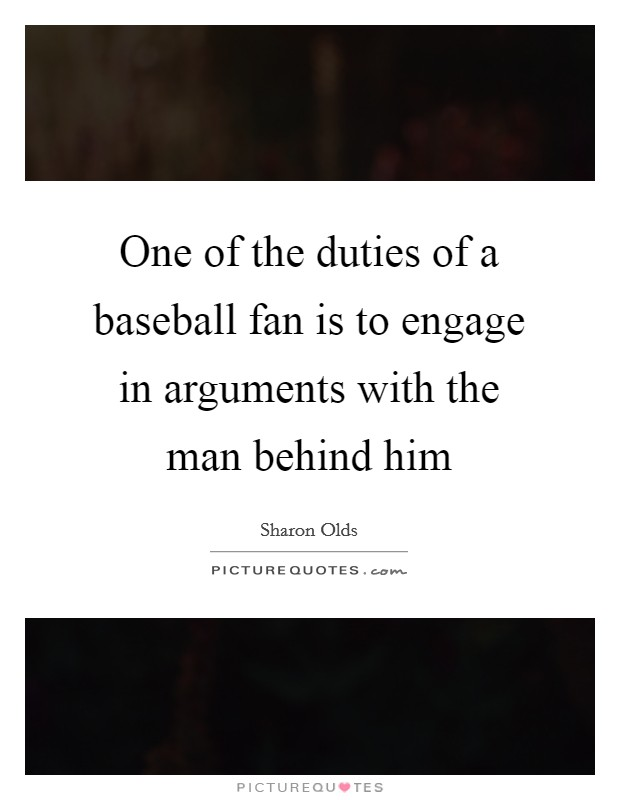 One of the duties of a baseball fan is to engage in arguments with the man behind him Picture Quote #1