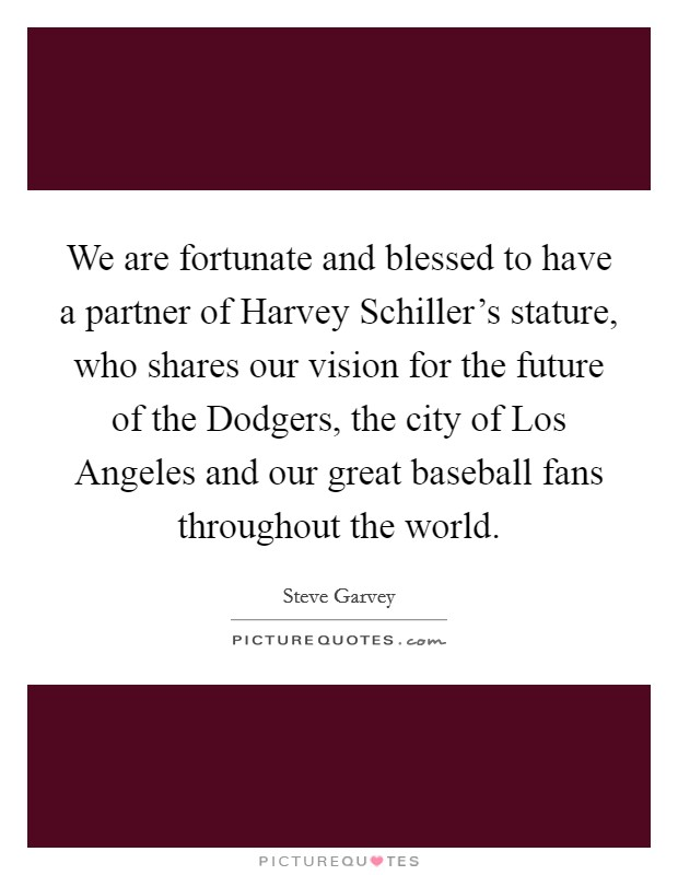 We are fortunate and blessed to have a partner of Harvey Schiller's stature, who shares our vision for the future of the Dodgers, the city of Los Angeles and our great baseball fans throughout the world Picture Quote #1