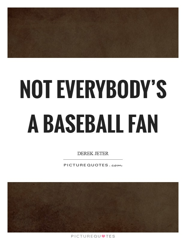 Not everybody's a baseball fan Picture Quote #1