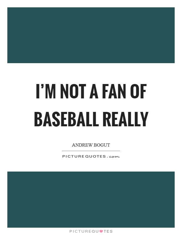 I'm not a fan of baseball really Picture Quote #1