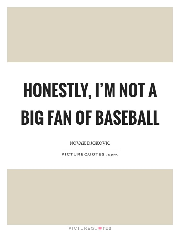 Honestly, I'm not a big fan of baseball Picture Quote #1