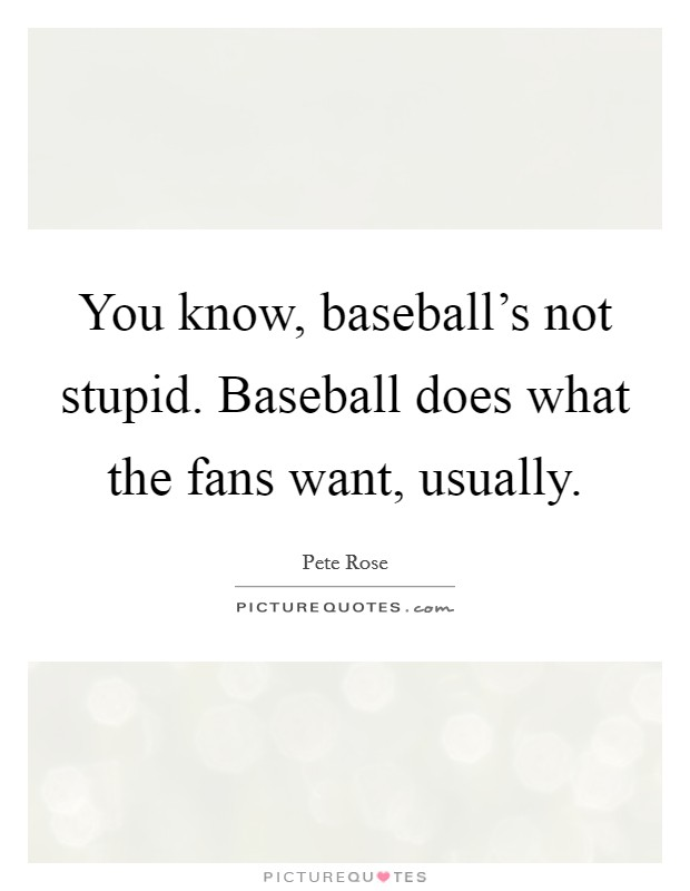 You know, baseball's not stupid. Baseball does what the fans want, usually Picture Quote #1