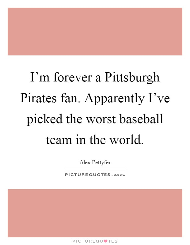 I'm forever a Pittsburgh Pirates fan. Apparently I've picked the worst baseball team in the world Picture Quote #1