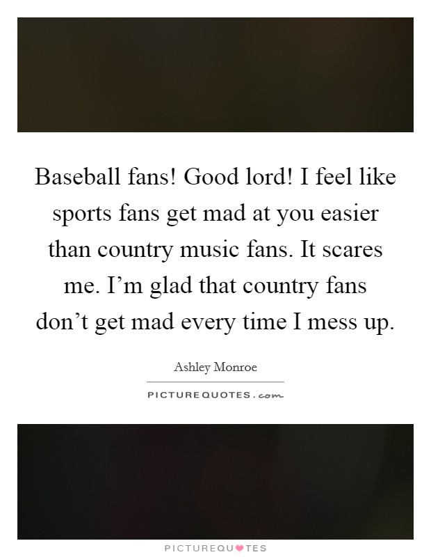 Baseball fans! Good lord! I feel like sports fans get mad at you easier than country music fans. It scares me. I'm glad that country fans don't get mad every time I mess up Picture Quote #1