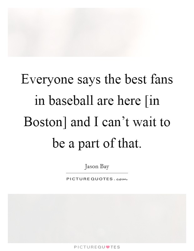 Everyone says the best fans in baseball are here [in Boston] and I can't wait to be a part of that Picture Quote #1