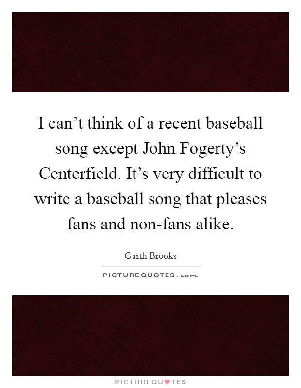 I can't think of a recent baseball song except John Fogerty's Centerfield. It's very difficult to write a baseball song that pleases fans and non-fans alike Picture Quote #1