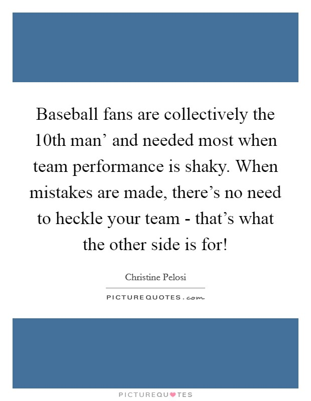 Baseball fans are collectively the  10th man' and needed most when team performance is shaky. When mistakes are made, there's no need to heckle your team - that's what the other side is for! Picture Quote #1