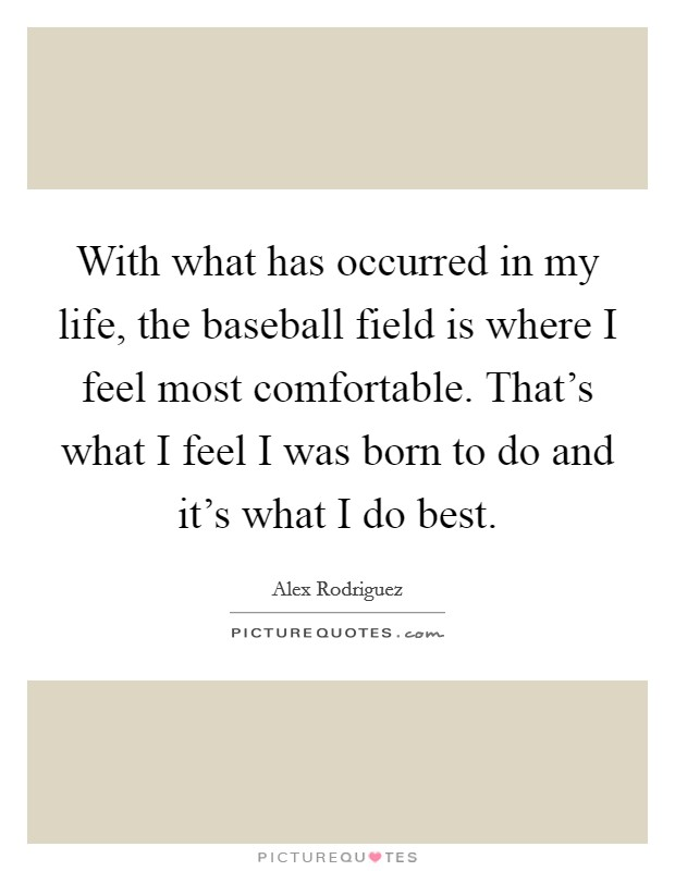 With what has occurred in my life, the baseball field is where I feel most comfortable. That's what I feel I was born to do and it's what I do best Picture Quote #1