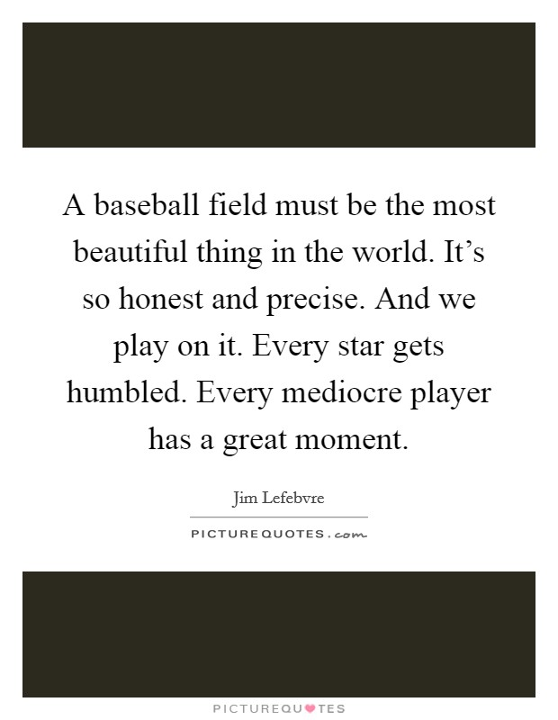 A baseball field must be the most beautiful thing in the world. It's so honest and precise. And we play on it. Every star gets humbled. Every mediocre player has a great moment Picture Quote #1