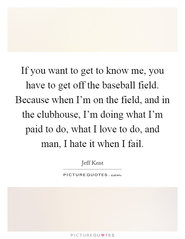 If you want to get to know me, you have to get off the baseball field. Because when I'm on the field, and in the clubhouse, I'm doing what I'm paid to do, what I love to do, and man, I hate it when I fail Picture Quote #1