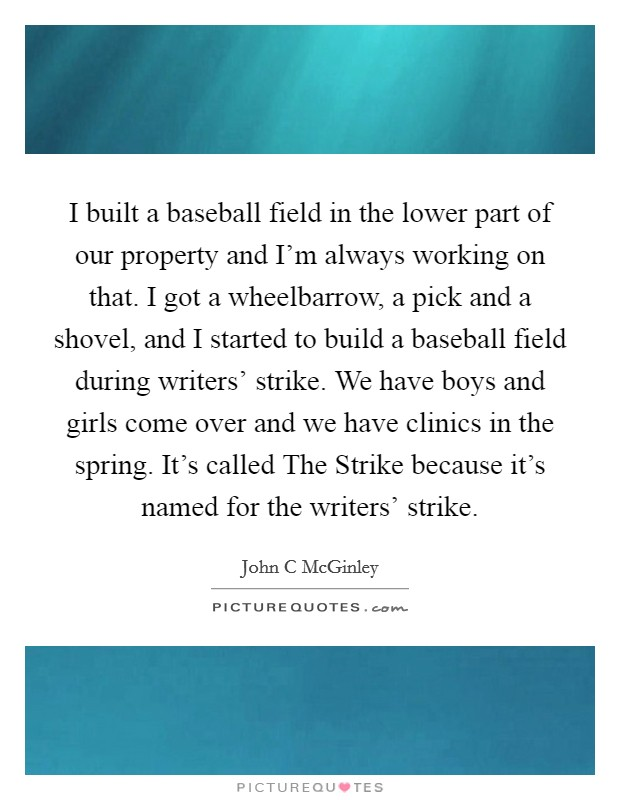 I built a baseball field in the lower part of our property and I'm always working on that. I got a wheelbarrow, a pick and a shovel, and I started to build a baseball field during writers' strike. We have boys and girls come over and we have clinics in the spring. It's called The Strike because it's named for the writers' strike. Picture Quote #1