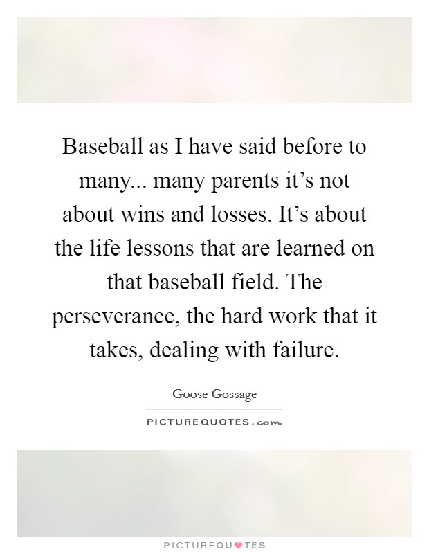 Baseball as I have said before to many... many parents it's not about wins and losses. It's about the life lessons that are learned on that baseball field. The perseverance, the hard work that it takes, dealing with failure Picture Quote #1