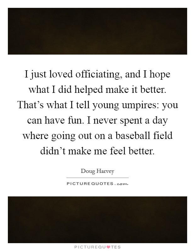 I just loved officiating, and I hope what I did helped make it better. That's what I tell young umpires: you can have fun. I never spent a day where going out on a baseball field didn't make me feel better Picture Quote #1