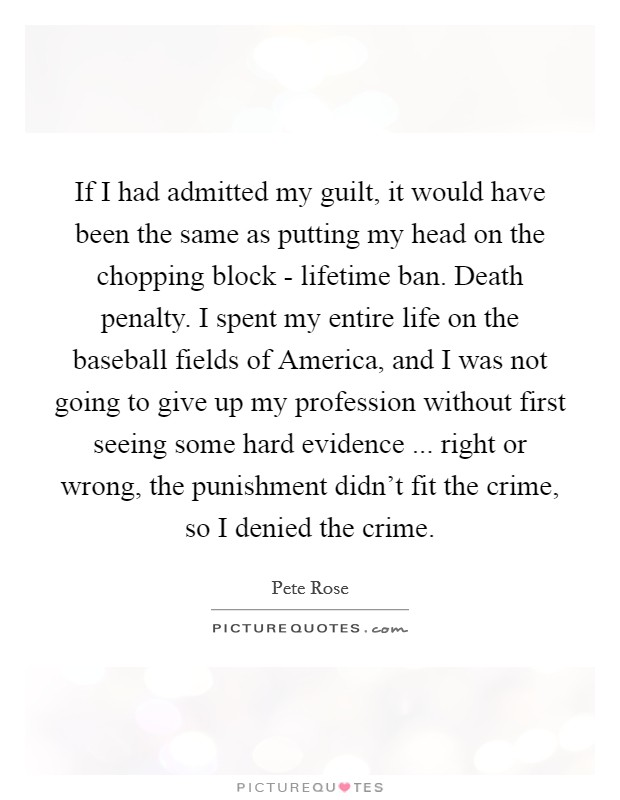 If I had admitted my guilt, it would have been the same as putting my head on the chopping block - lifetime ban. Death penalty. I spent my entire life on the baseball fields of America, and I was not going to give up my profession without first seeing some hard evidence ... right or wrong, the punishment didn't fit the crime, so I denied the crime Picture Quote #1