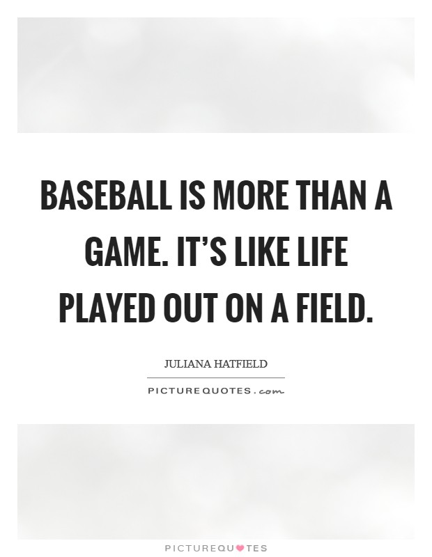 Baseball is more than a game. It's like life played out on a field Picture Quote #1