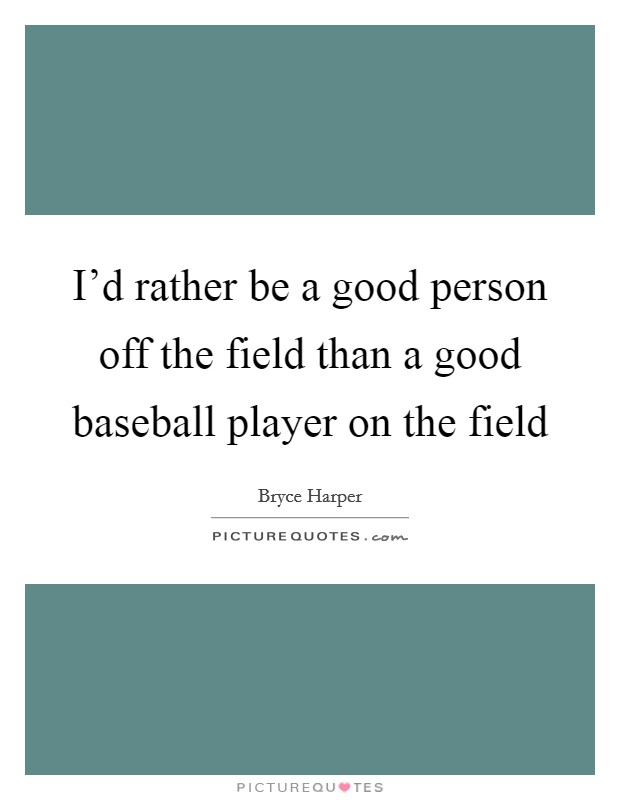 I'd rather be a good person off the field than a good baseball player on the field Picture Quote #1