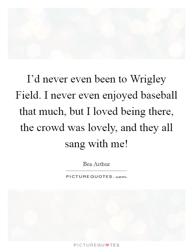 I'd never even been to Wrigley Field. I never even enjoyed baseball that much, but I loved being there, the crowd was lovely, and they all sang with me! Picture Quote #1