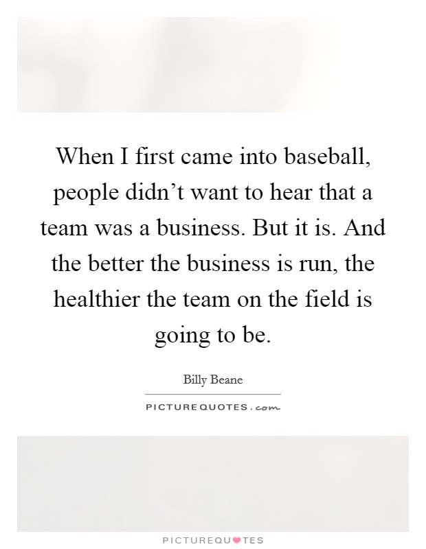 When I first came into baseball, people didn't want to hear that a team was a business. But it is. And the better the business is run, the healthier the team on the field is going to be Picture Quote #1