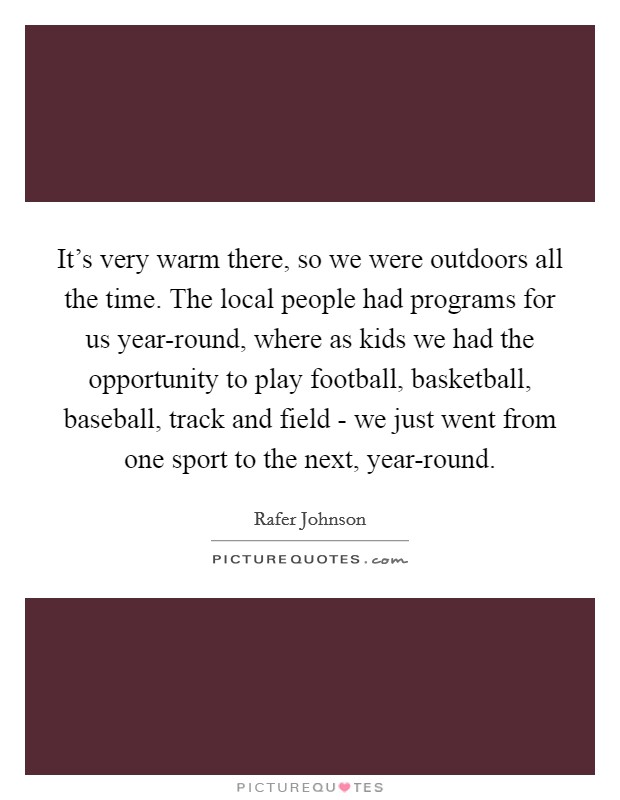 It's very warm there, so we were outdoors all the time. The local people had programs for us year-round, where as kids we had the opportunity to play football, basketball, baseball, track and field - we just went from one sport to the next, year-round Picture Quote #1