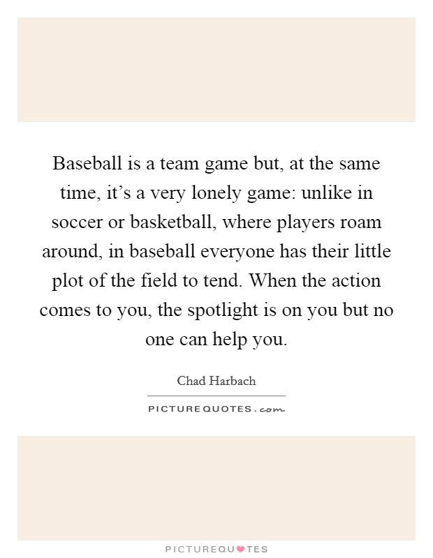 Baseball is a team game but, at the same time, it's a very lonely game: unlike in soccer or basketball, where players roam around, in baseball everyone has their little plot of the field to tend. When the action comes to you, the spotlight is on you but no one can help you Picture Quote #1