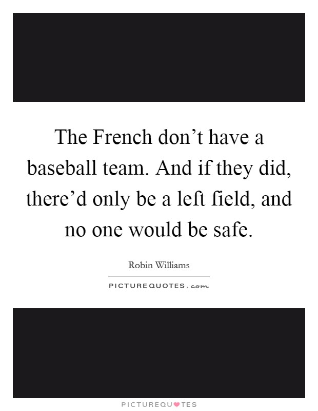 The French don't have a baseball team. And if they did, there'd only be a left field, and no one would be safe Picture Quote #1