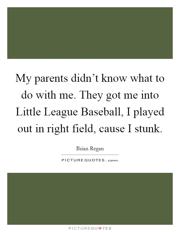 My parents didn't know what to do with me. They got me into Little League Baseball, I played out in right field, cause I stunk Picture Quote #1