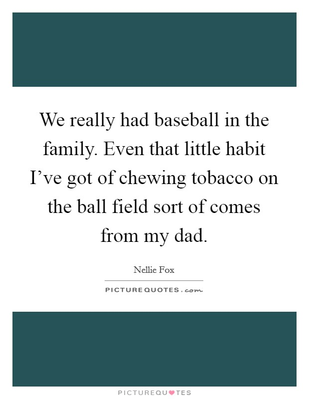 We really had baseball in the family. Even that little habit I've got of chewing tobacco on the ball field sort of comes from my dad Picture Quote #1