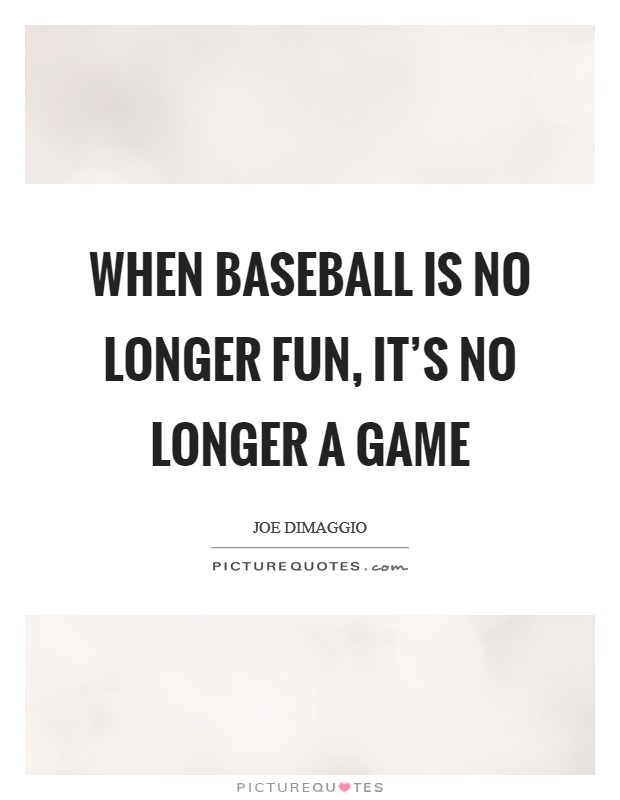 When baseball is no longer fun, it's no longer a game Picture Quote #1