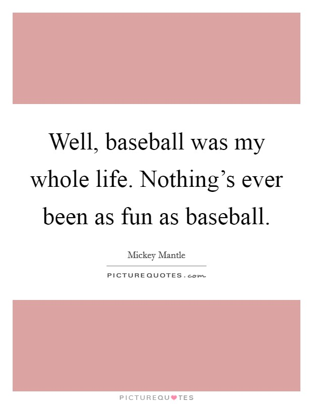 Well, baseball was my whole life. Nothing's ever been as fun as baseball Picture Quote #1