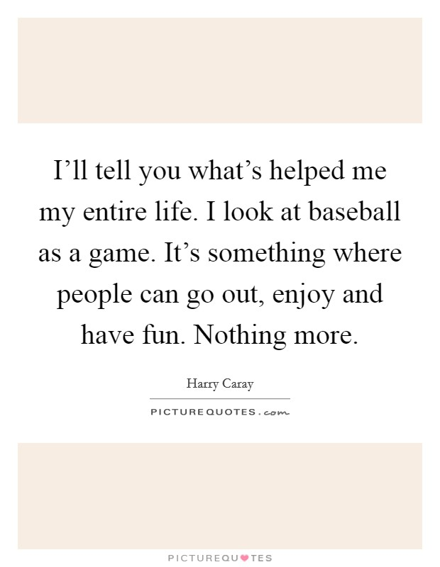 I'll tell you what's helped me my entire life. I look at baseball as a game. It's something where people can go out, enjoy and have fun. Nothing more Picture Quote #1