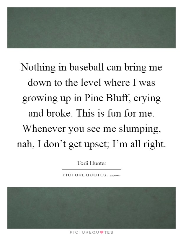 Nothing in baseball can bring me down to the level where I was growing up in Pine Bluff, crying and broke. This is fun for me. Whenever you see me slumping, nah, I don't get upset; I'm all right Picture Quote #1