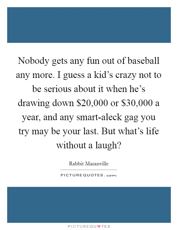 Nobody gets any fun out of baseball any more. I guess a kid's crazy not to be serious about it when he's drawing down $20,000 or $30,000 a year, and any smart-aleck gag you try may be your last. But what's life without a laugh? Picture Quote #1