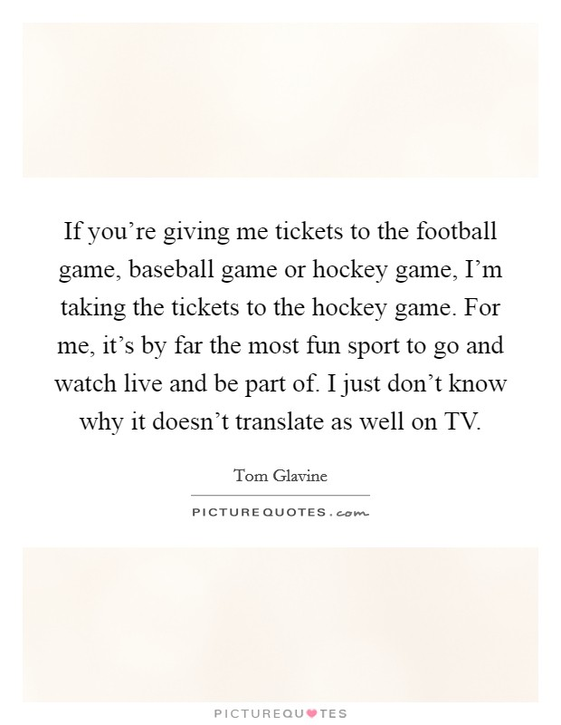 If you're giving me tickets to the football game, baseball game or hockey game, I'm taking the tickets to the hockey game. For me, it's by far the most fun sport to go and watch live and be part of. I just don't know why it doesn't translate as well on TV Picture Quote #1