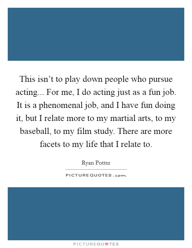 This isn't to play down people who pursue acting... For me, I do acting just as a fun job. It is a phenomenal job, and I have fun doing it, but I relate more to my martial arts, to my baseball, to my film study. There are more facets to my life that I relate to Picture Quote #1