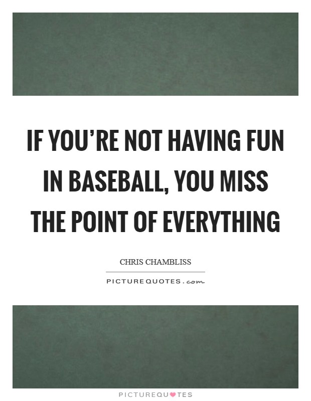 If you're not having fun in baseball, you miss the point of everything Picture Quote #1