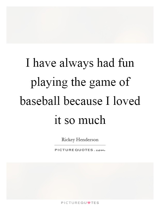 I have always had fun playing the game of baseball because I loved it so much Picture Quote #1