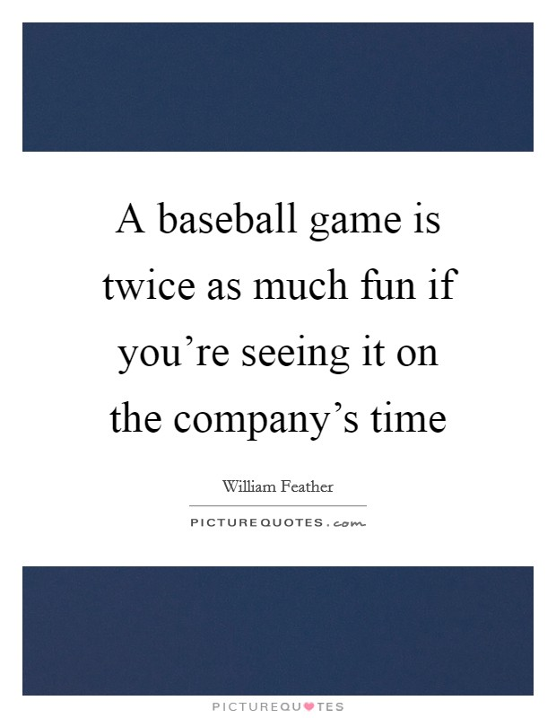 A baseball game is twice as much fun if you're seeing it on the company's time Picture Quote #1