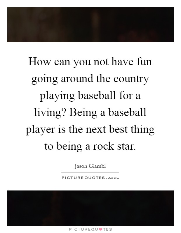 How can you not have fun going around the country playing baseball for a living? Being a baseball player is the next best thing to being a rock star Picture Quote #1