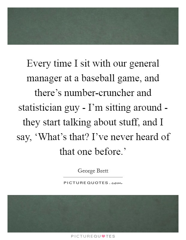 Every time I sit with our general manager at a baseball game, and there's number-cruncher and statistician guy - I'm sitting around - they start talking about stuff, and I say, 'What's that? I've never heard of that one before.' Picture Quote #1