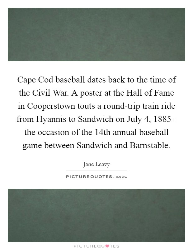 Cape Cod baseball dates back to the time of the Civil War. A poster at the Hall of Fame in Cooperstown touts a round-trip train ride from Hyannis to Sandwich on July 4, 1885 - the occasion of the 14th annual baseball game between Sandwich and Barnstable Picture Quote #1