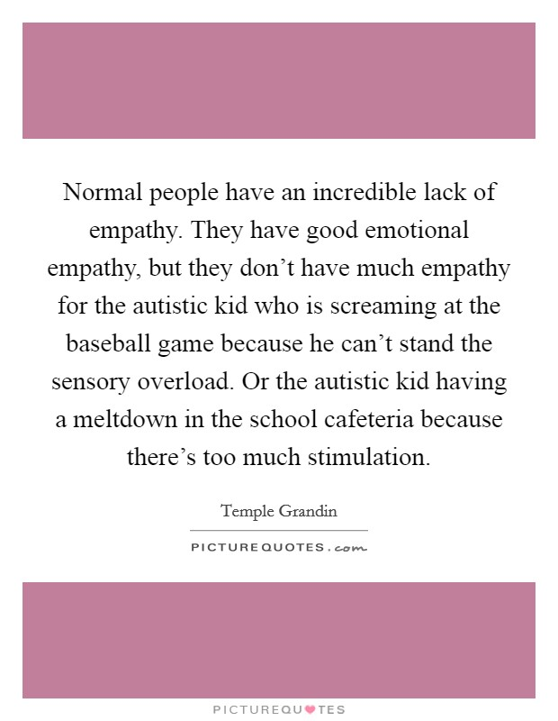 Normal people have an incredible lack of empathy. They have good emotional empathy, but they don't have much empathy for the autistic kid who is screaming at the baseball game because he can't stand the sensory overload. Or the autistic kid having a meltdown in the school cafeteria because there's too much stimulation Picture Quote #1