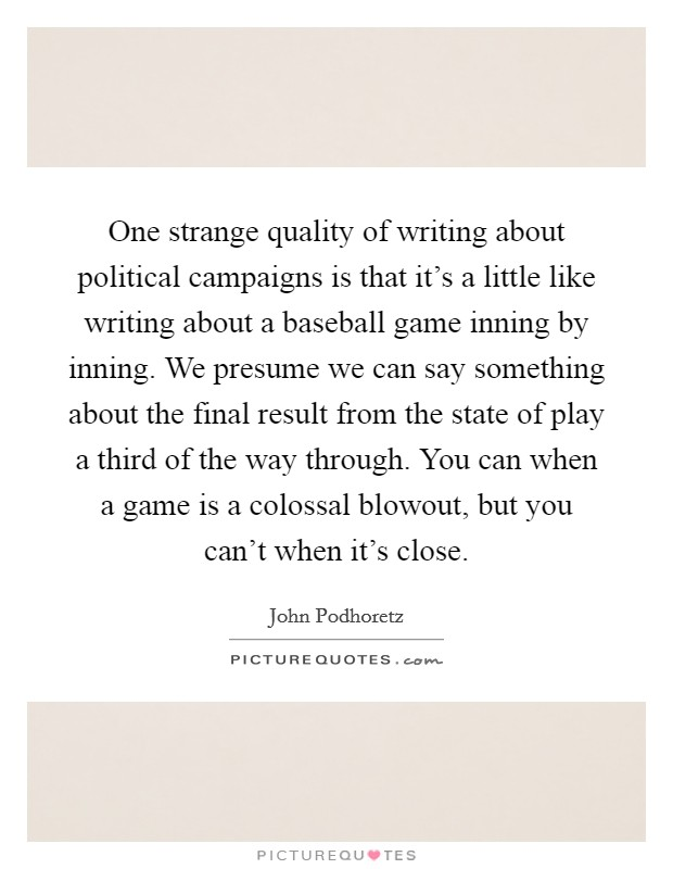 One strange quality of writing about political campaigns is that it's a little like writing about a baseball game inning by inning. We presume we can say something about the final result from the state of play a third of the way through. You can when a game is a colossal blowout, but you can't when it's close Picture Quote #1