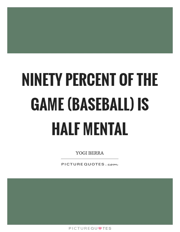 Ninety percent of the game (baseball) is half mental Picture Quote #1