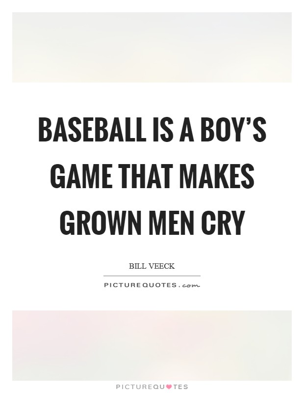 Baseball is a boy's game that makes grown men cry Picture Quote #1
