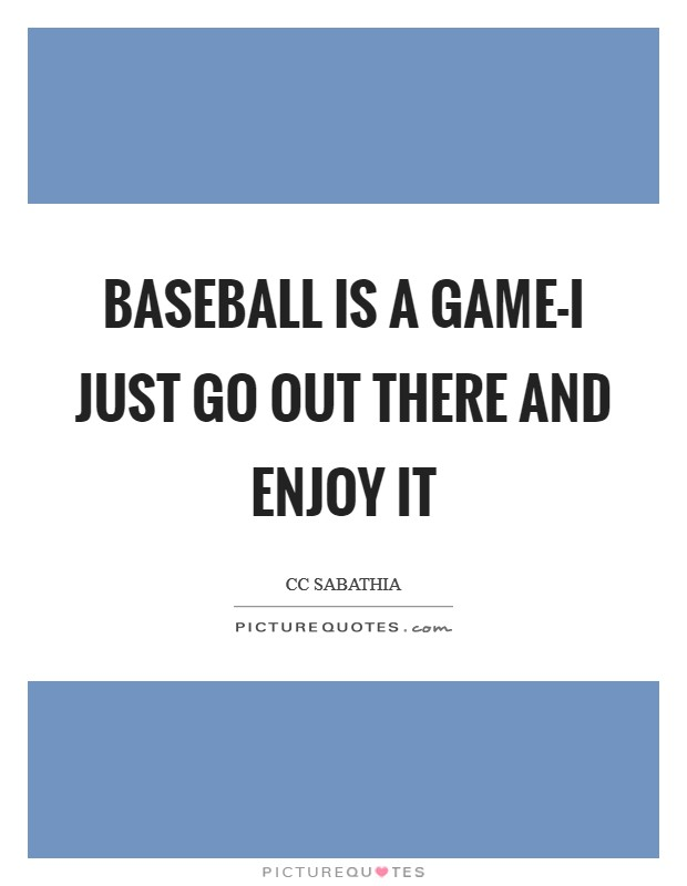 Baseball is a game-I just go out there and enjoy it Picture Quote #1