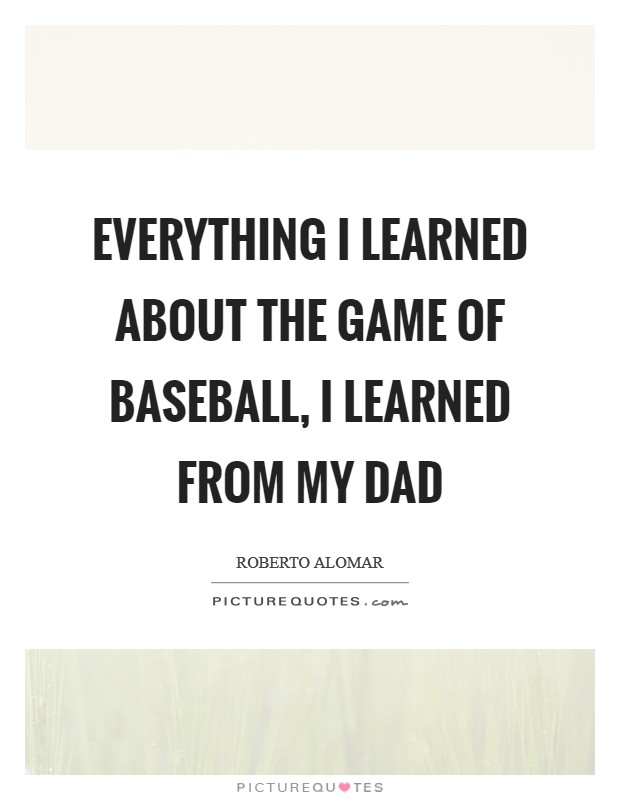 Everything I learned about the game of baseball, I learned from my dad Picture Quote #1