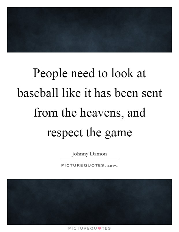 People need to look at baseball like it has been sent from the heavens, and respect the game Picture Quote #1