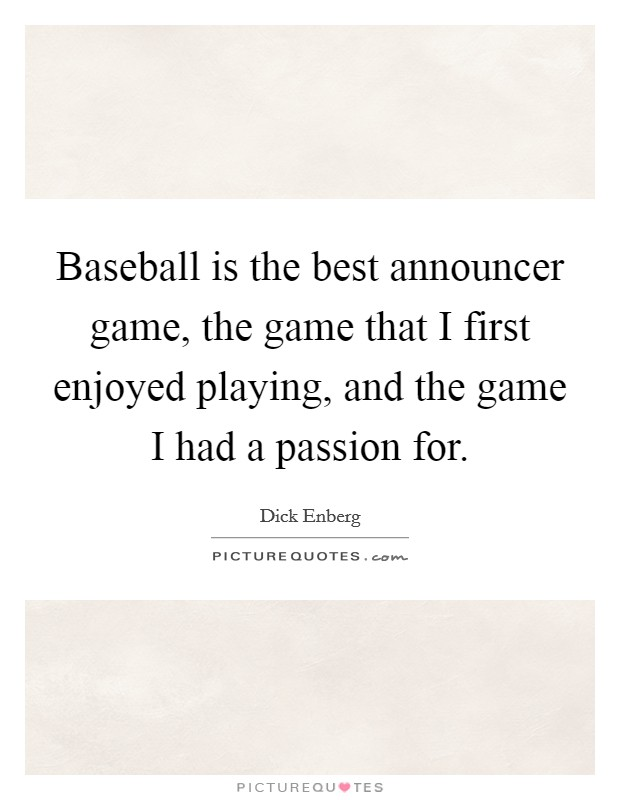 Baseball is the best announcer game, the game that I first enjoyed playing, and the game I had a passion for Picture Quote #1