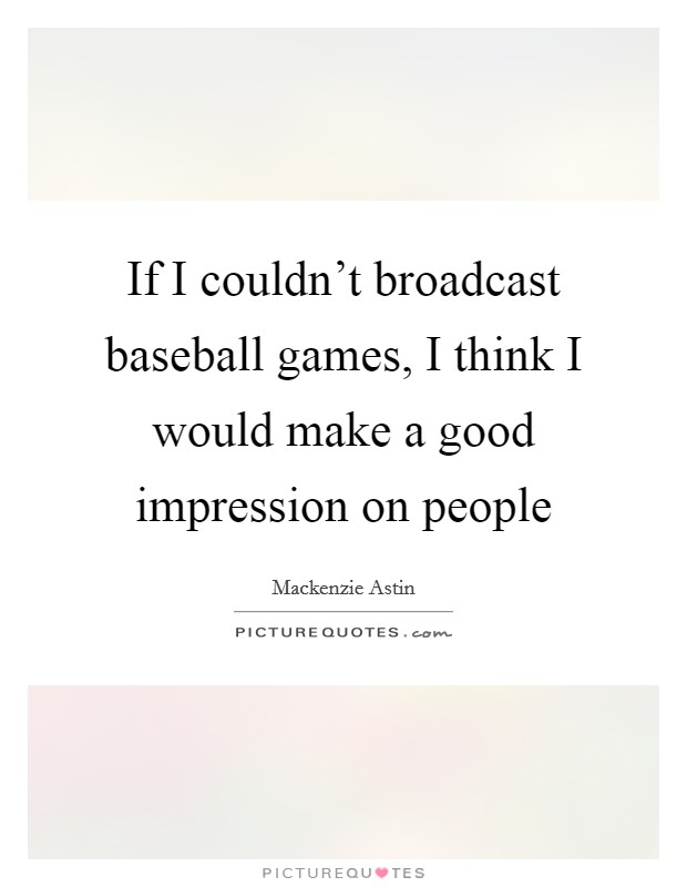 If I couldn't broadcast baseball games, I think I would make a good impression on people Picture Quote #1