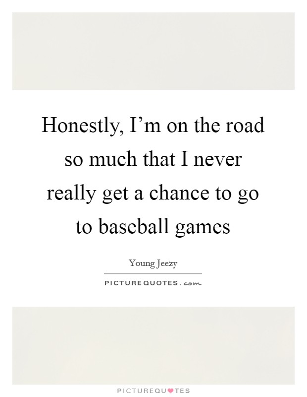 Honestly, I'm on the road so much that I never really get a chance to go to baseball games Picture Quote #1